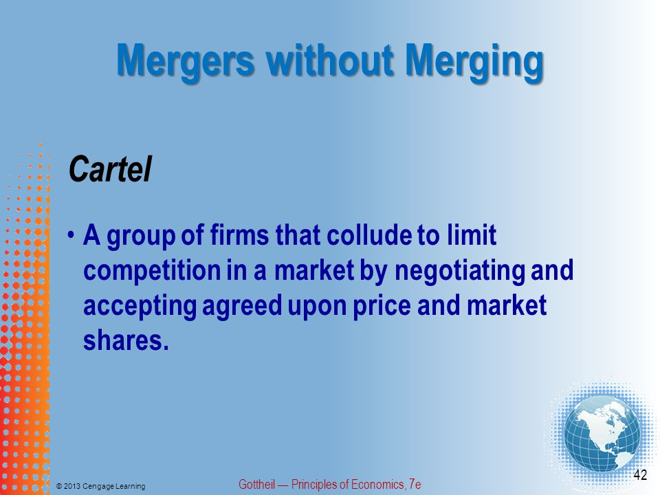Mergers without Merging © 2013 Cengage Learning Gottheil — Principles of Economics, 7e 42 Cartel A group of firms that collude to limit competition in a market by negotiating and accepting agreed upon price and market shares.