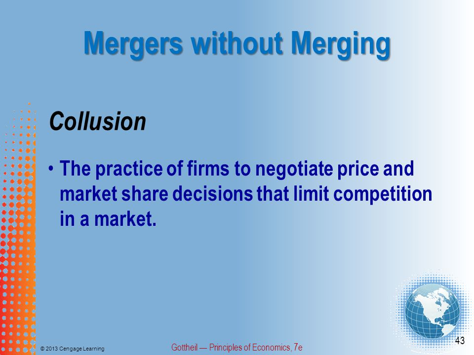 Mergers without Merging © 2013 Cengage Learning Gottheil — Principles of Economics, 7e 43 Collusion The practice of firms to negotiate price and market share decisions that limit competition in a market.