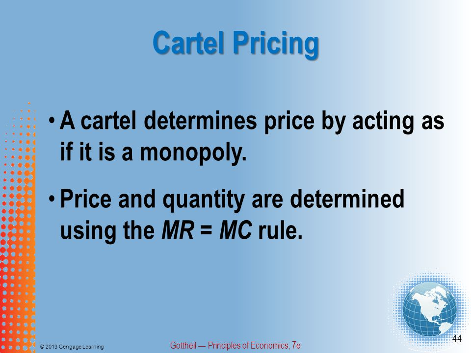 Cartel Pricing © 2013 Cengage Learning Gottheil — Principles of Economics, 7e 44 A cartel determines price by acting as if it is a monopoly.