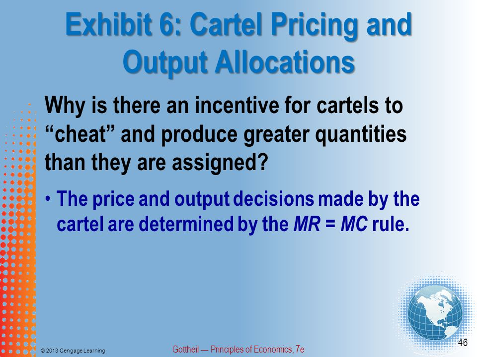 Exhibit 6: Cartel Pricing and Output Allocations © 2013 Cengage Learning Gottheil — Principles of Economics, 7e 46 Why is there an incentive for cartels to cheat and produce greater quantities than they are assigned.