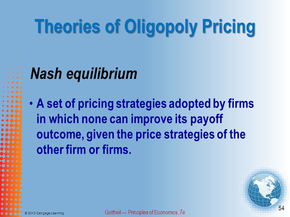 Theories of Oligopoly Pricing © 2013 Cengage Learning Gottheil — Principles of Economics, 7e 54 Nash equilibrium A set of pricing strategies adopted by firms in which none can improve its payoff outcome, given the price strategies of the other firm or firms.