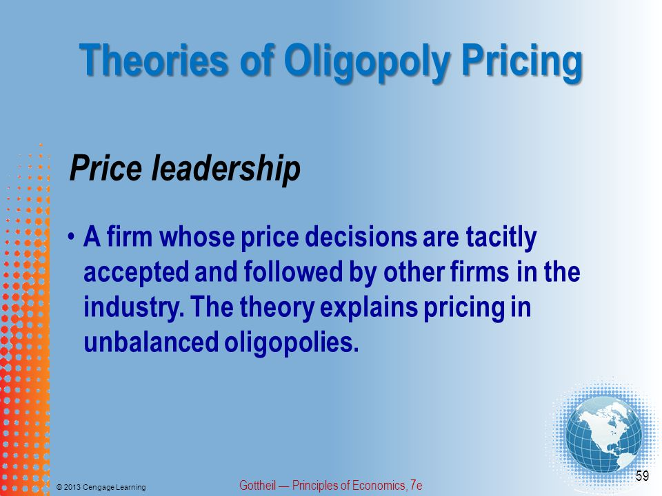 Theories of Oligopoly Pricing © 2013 Cengage Learning Gottheil — Principles of Economics, 7e 59 Price leadership A firm whose price decisions are tacitly accepted and followed by other firms in the industry.