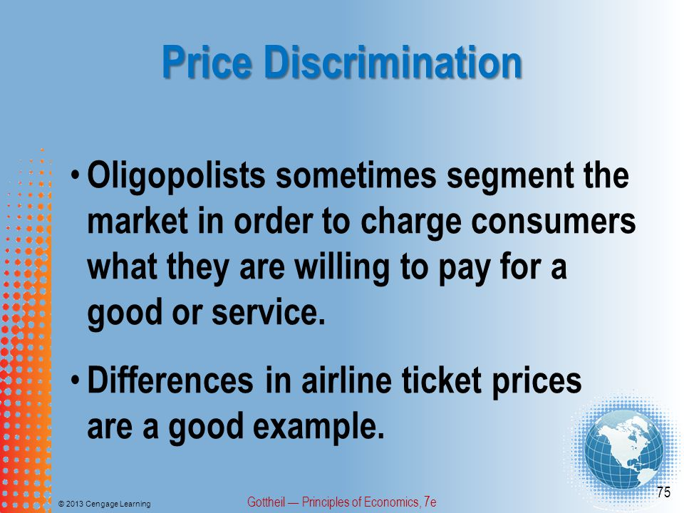 Price Discrimination © 2013 Cengage Learning Gottheil — Principles of Economics, 7e 75 Oligopolists sometimes segment the market in order to charge consumers what they are willing to pay for a good or service.