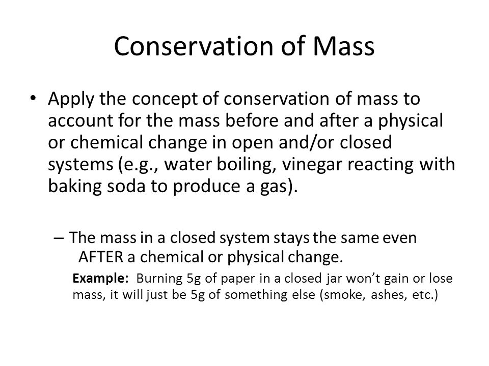 Conservation of Mass Apply the concept of conservation of mass to account for the mass before and after a physical or chemical change in open and/or c