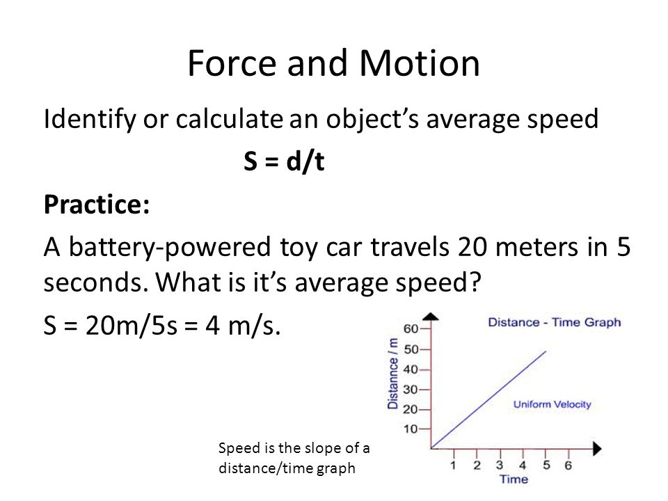 Force and Motion Identify or calculate an object's average speed S = d/t Practice: A battery-powered toy car travels 20 meters in 5 seconds. What is i