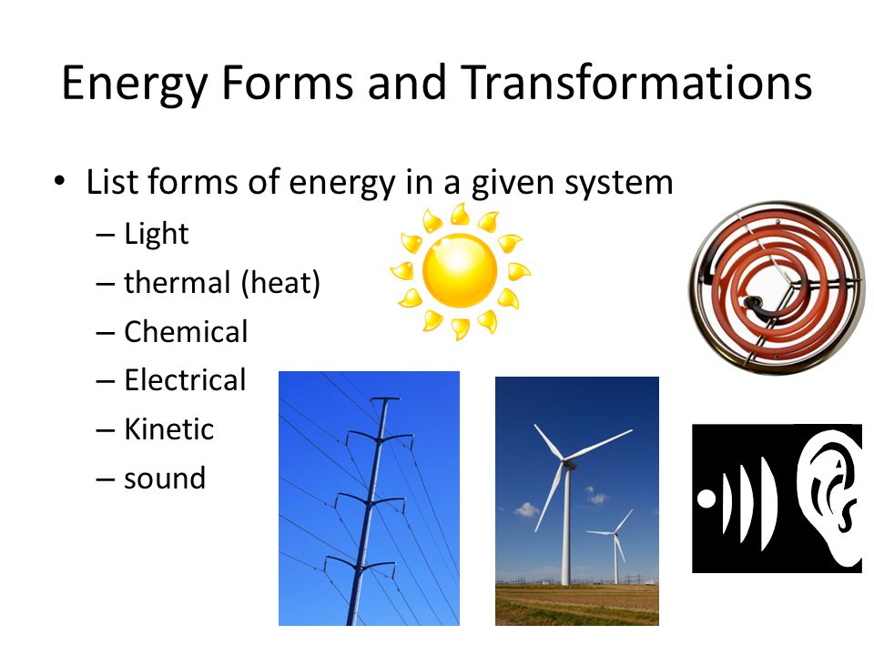 Energy Forms and Transformations List forms of energy in a given system – Light – thermal (heat) – Chemical – Electrical – Kinetic – sound