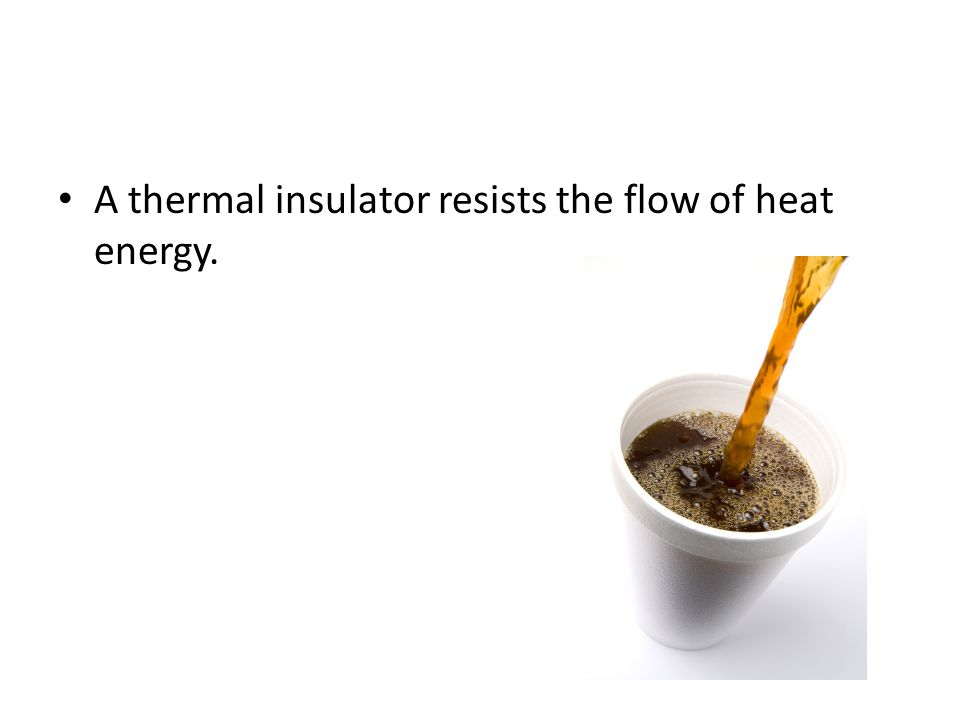 A thermal insulator resists the flow of heat energy.