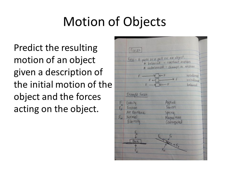 Motion of Objects Predict the resulting motion of an object given a description of the initial motion of the object and the forces acting on the object.