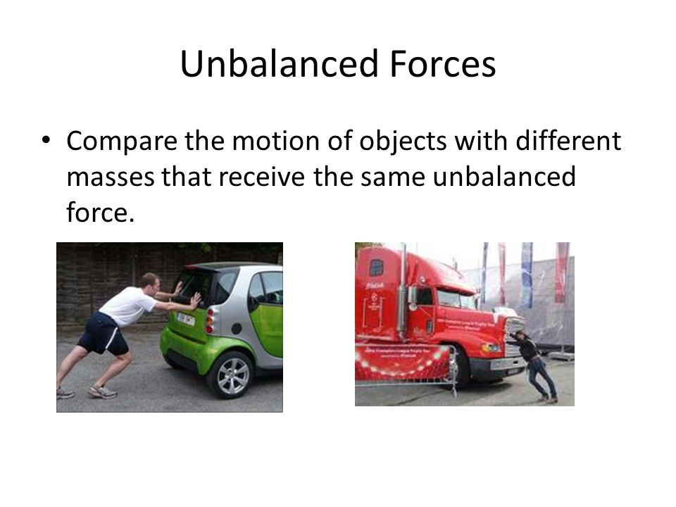 Unbalanced Forces Compare the motion of objects with different masses that receive the same unbalanced force.