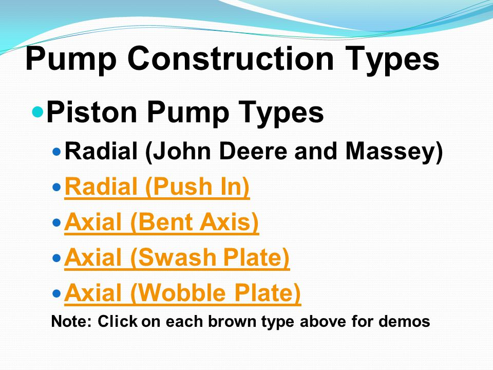 Pump Construction Types Piston Pump Types Radial (John Deere and Massey) Radial (Push In) Axial (Bent Axis) Axial (Swash Plate) Axial (Wobble Plate) Note: Click on each brown type above for demos