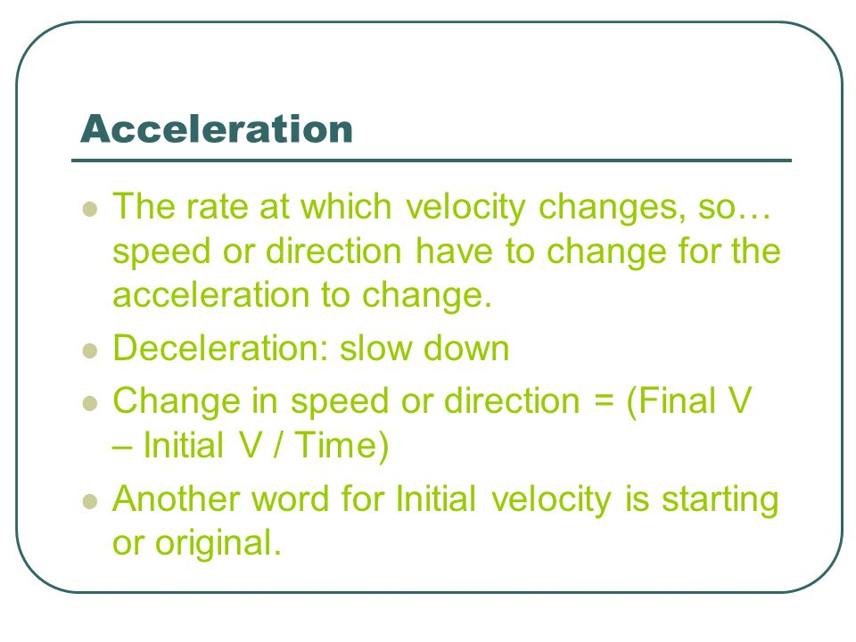 Acceleration The rate at which velocity changes, so… speed or direction have to change for the acceleration to change. Deceleration: slow down Change