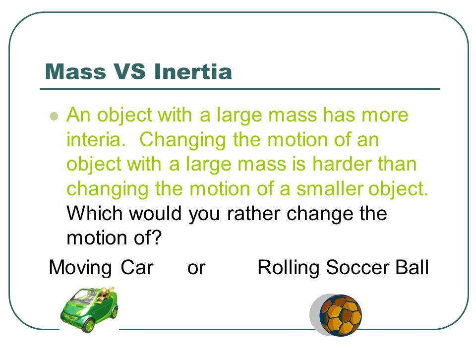 Mass VS Inertia An object with a large mass has more interia. Changing the motion of an object with a large mass is harder than changing the motion of