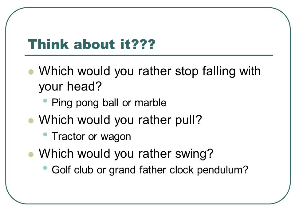 Think about it??? Which would you rather stop falling with your head? Ping pong ball or marble Which would you rather pull? Tractor or wagon Which wou