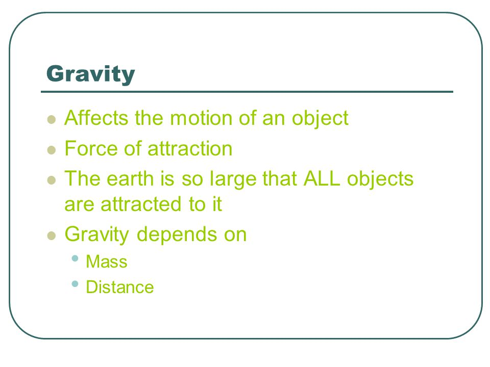 Gravity Affects the motion of an object Force of attraction The earth is so large that ALL objects are attracted to it Gravity depends on Mass Distanc