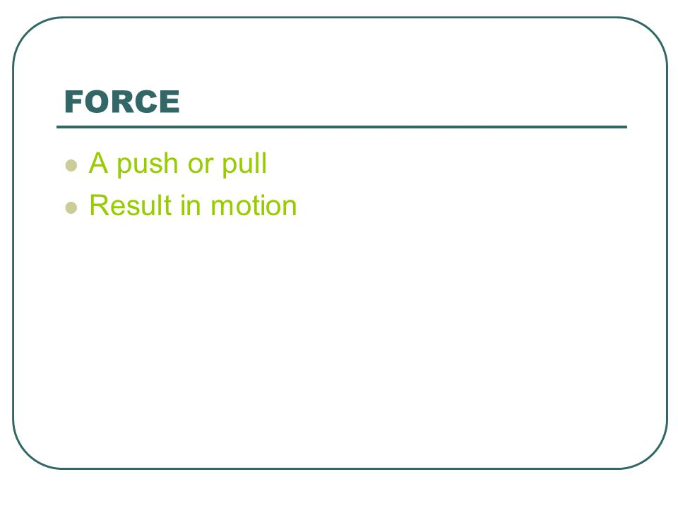 FORCE A push or pull Result in motion
