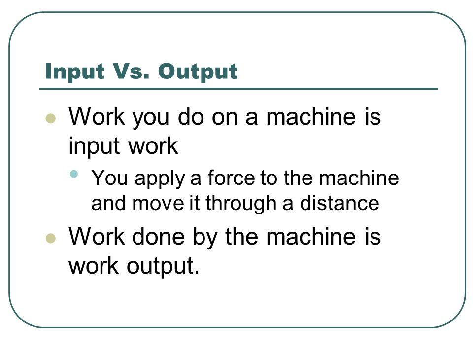 Input Vs. Output Work you do on a machine is input work You apply a force to the machine and move it through a distance Work done by the machine is wo