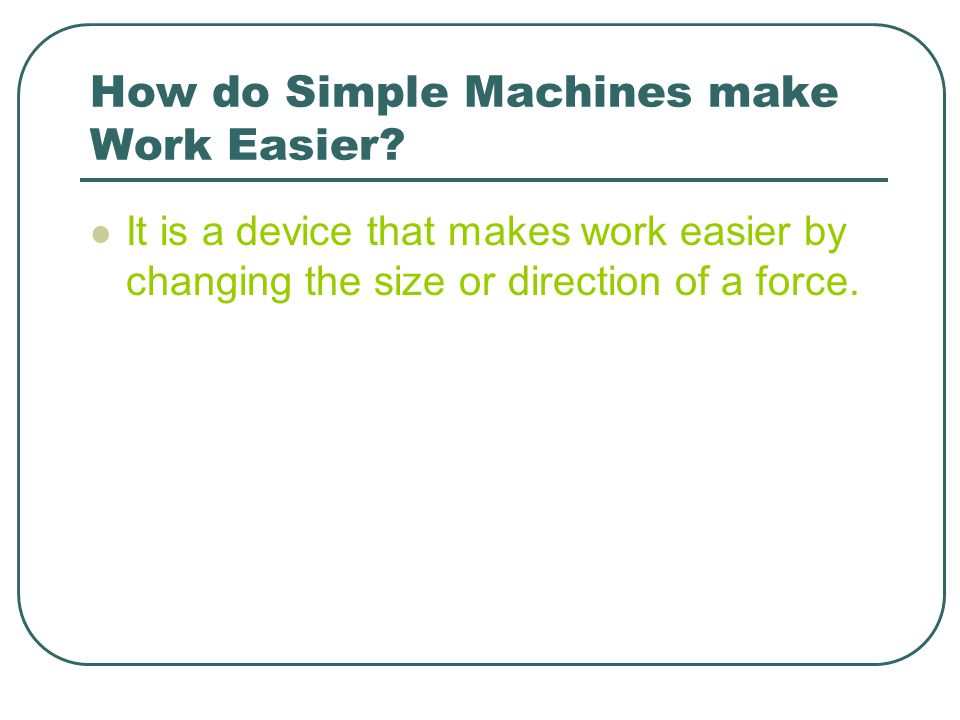 How do Simple Machines make Work Easier? It is a device that makes work easier by changing the size or direction of a force.