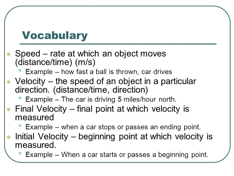 Vocabulary Speed – rate at which an object moves (distance/time) (m/s) Example – how fast a ball is thrown, car drives Velocity – the speed of an obje