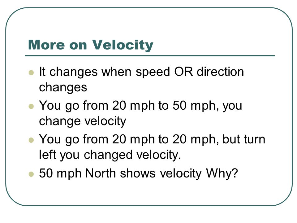 More on Velocity It changes when speed OR direction changes You go from 20 mph to 50 mph, you change velocity You go from 20 mph to 20 mph, but turn l
