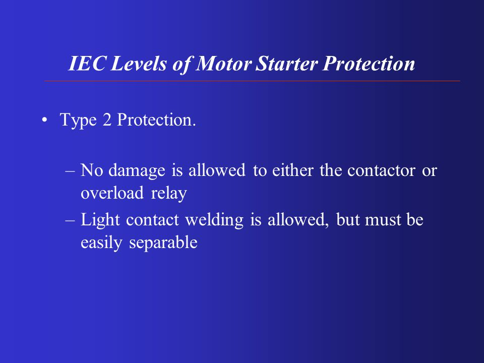IEC Levels of Motor Starter Protection Type 1 Protection. –No discharge of parts beyond the enclosure is allowed –Damage to the contactor and overload