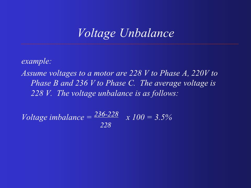 Voltage Unbalance Percent voltage unbalance = 100 x Maximum voltage deviation from average voltage average voltage