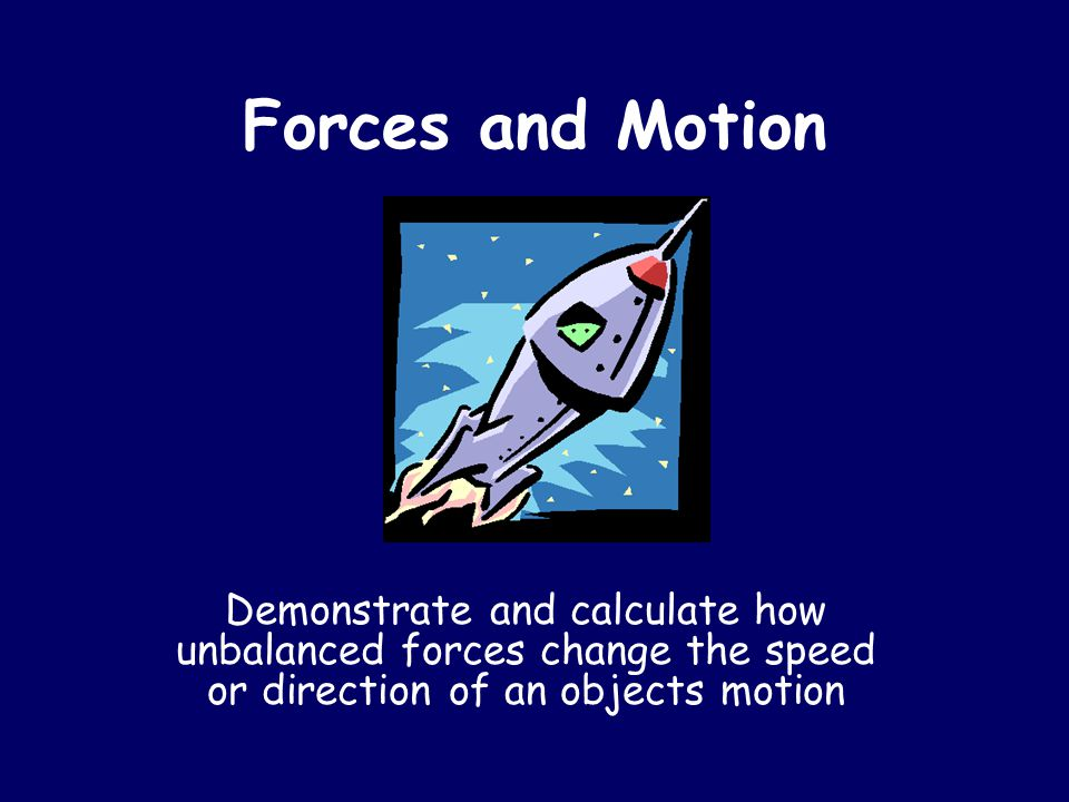 Forces and Motion Demonstrate and calculate how unbalanced forces change the speed or direction of an objects motion