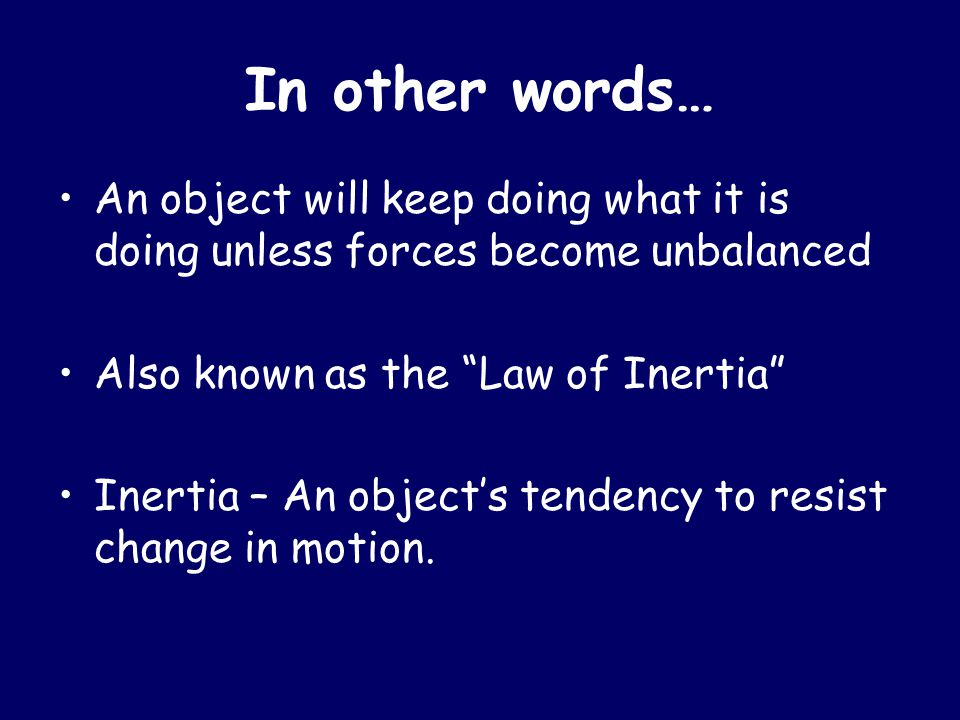 "In other words… An object will keep doing what it is doing unless forces become unbalanced Also known as the ""Law of Inertia"" Inertia – An object's te"