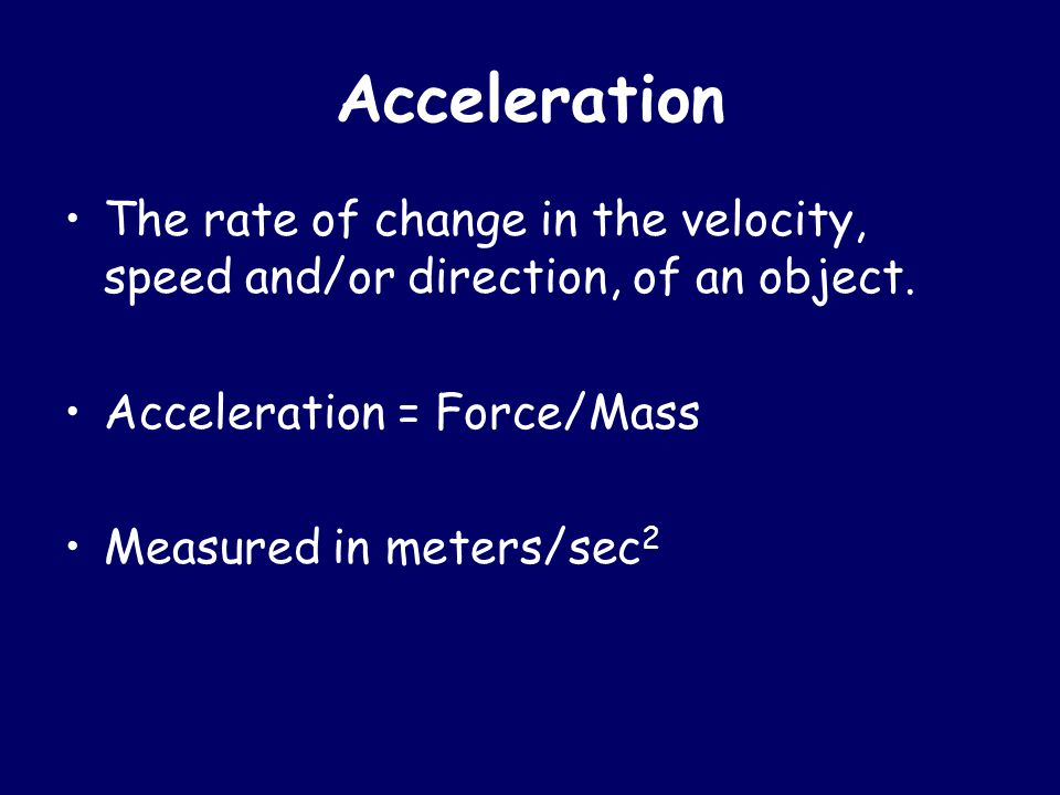 Acceleration The rate of change in the velocity, speed and/or direction, of an object. Acceleration = Force/Mass Measured in meters/sec 2