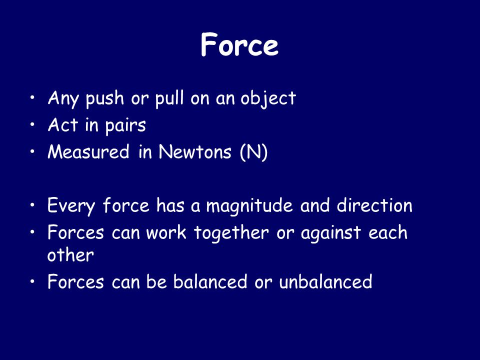 Force Any push or pull on an object Act in pairs Measured in Newtons (N) Every force has a magnitude and direction Forces can work together or against