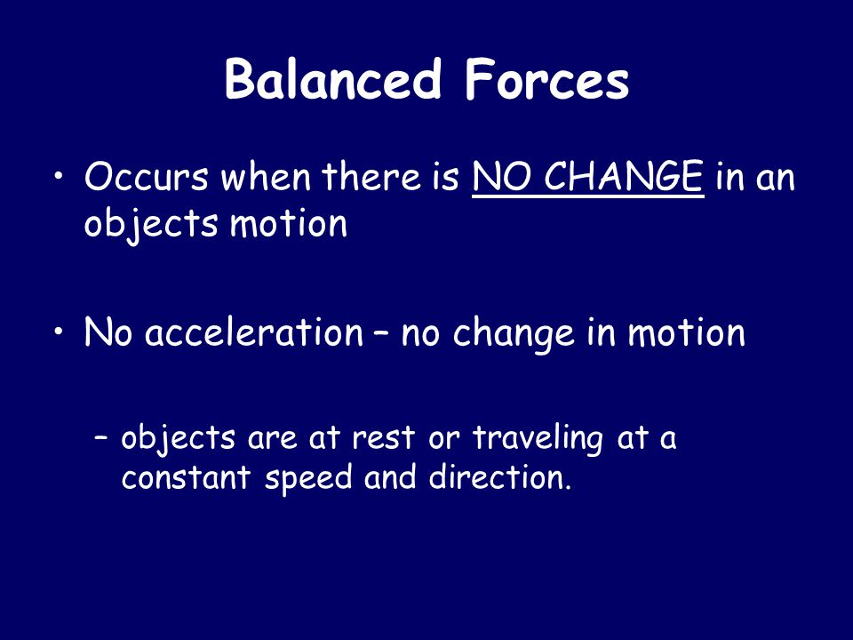 Balanced Forces Occurs when there is NO CHANGE in an objects motion No acceleration – no change in motion –objects are at rest or traveling at a const