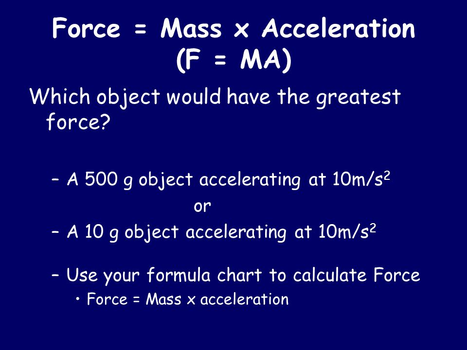 Force = Mass x Acceleration (F = MA) Which object would have the greatest force? –A 500 g object accelerating at 10m/s 2 or –A 10 g object acceleratin