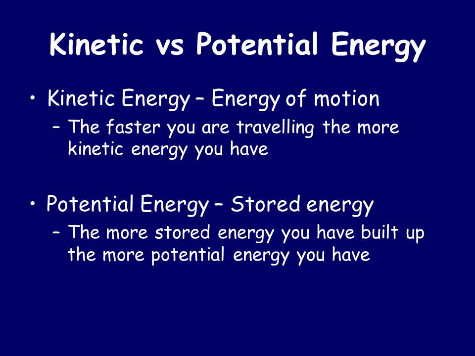 Kinetic vs Potential Energy Kinetic Energy – Energy of motion –The faster you are travelling the more kinetic energy you have Potential Energy – Store