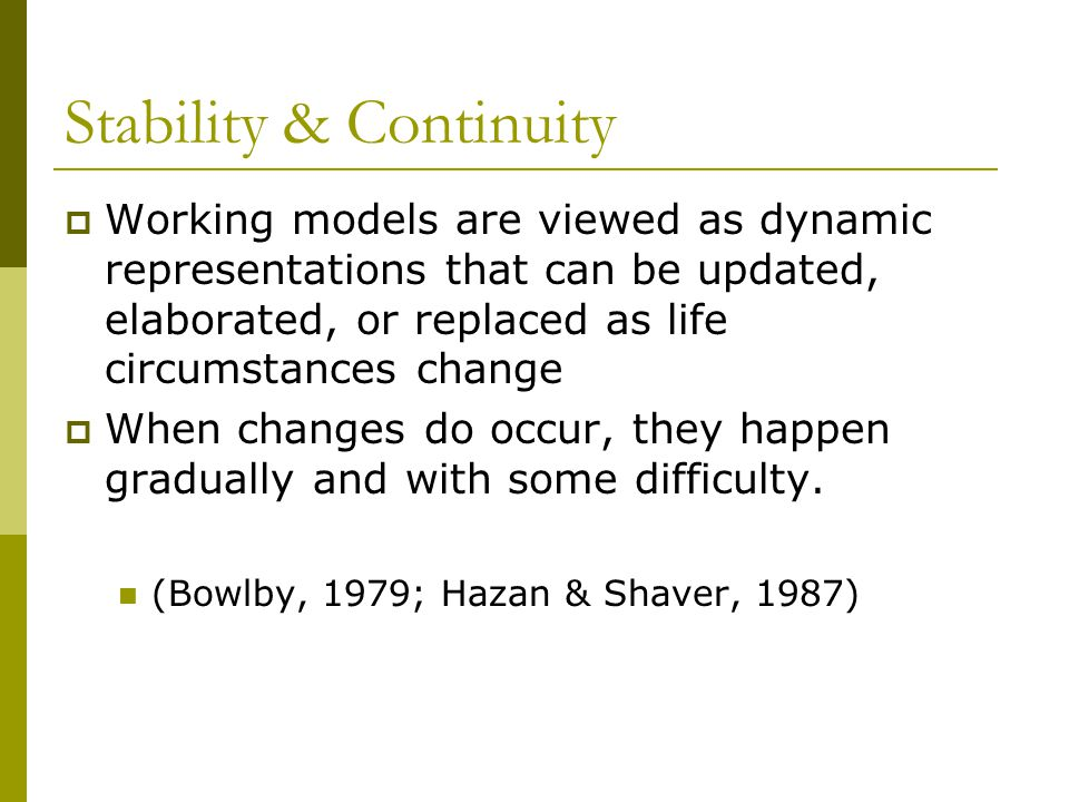 Stability & Continuity  Working models are viewed as dynamic representations that can be updated, elaborated, or replaced as life circumstances change  When changes do occur, they happen gradually and with some difficulty.