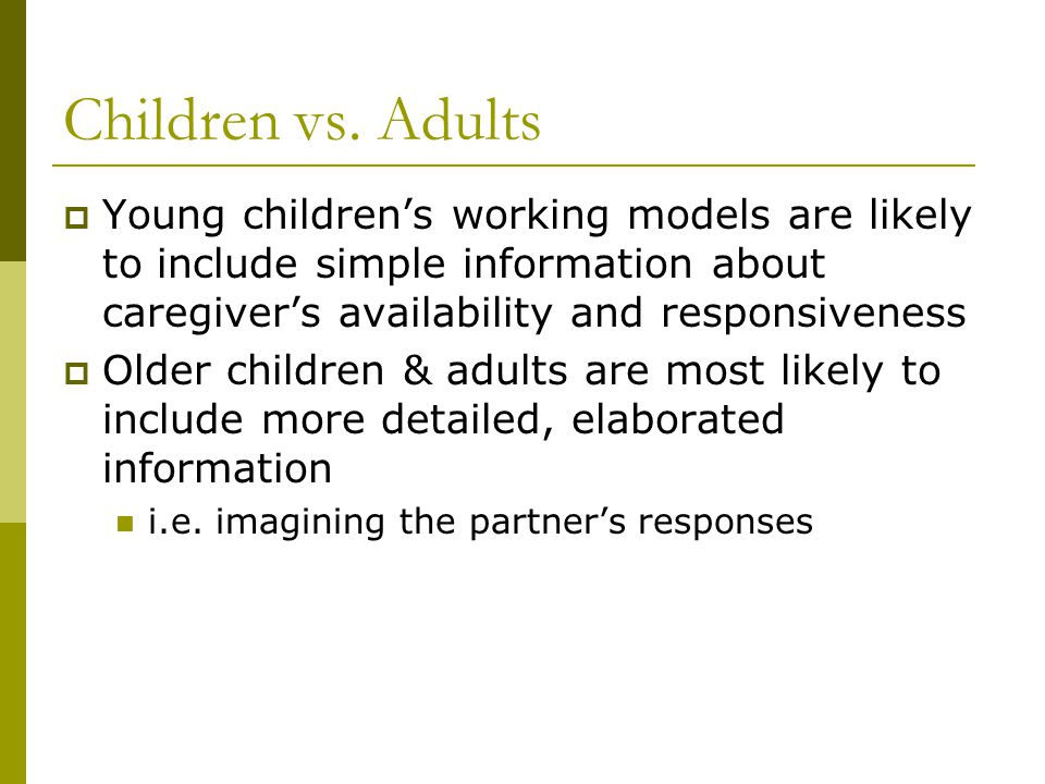Children vs. Adults  Young children's working models are likely to include simple information about caregiver's availability and responsiveness  Old