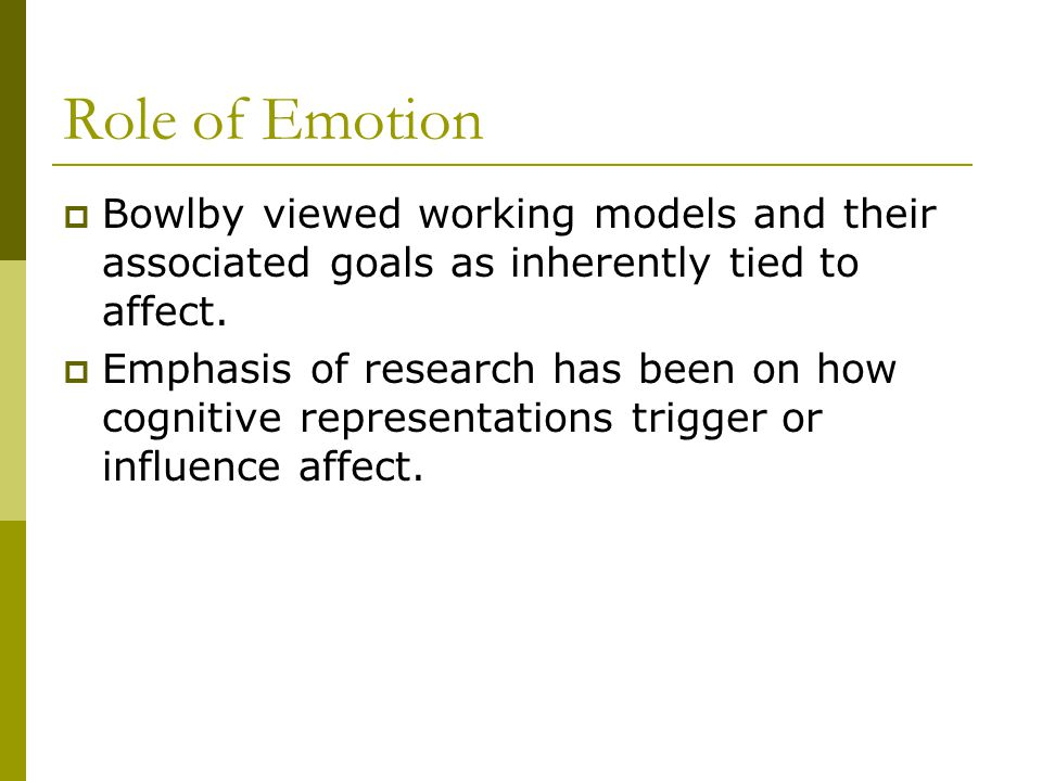 Role of Emotion  Bowlby viewed working models and their associated goals as inherently tied to affect.