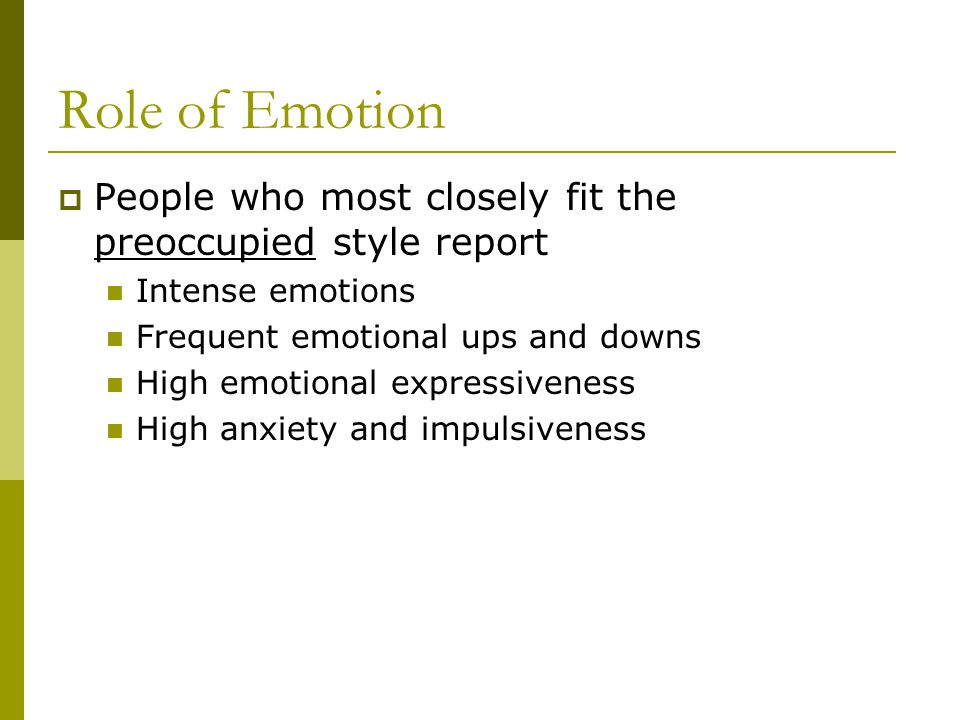 Role of Emotion  People who most closely fit the preoccupied style report Intense emotions Frequent emotional ups and downs High emotional expressive
