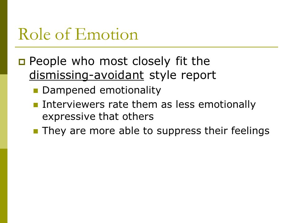 Role of Emotion  People who most closely fit the dismissing-avoidant style report Dampened emotionality Interviewers rate them as less emotionally ex