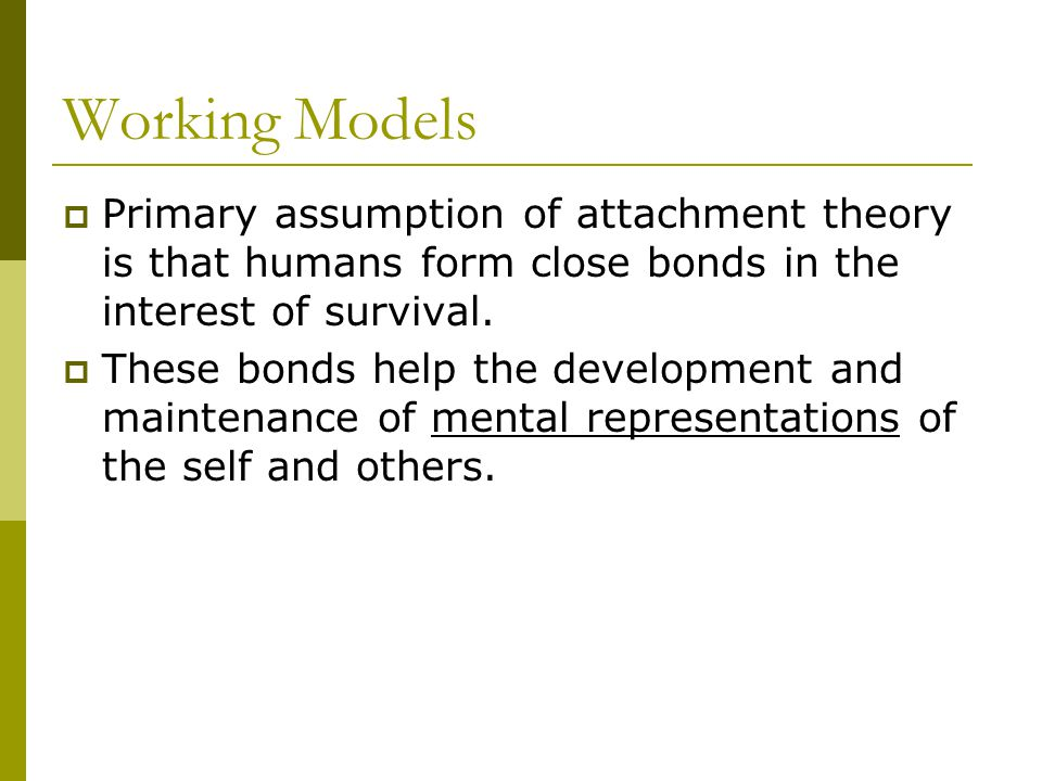 Working Models  Models help Predict and understand their environment Engage in survival promoting behaviors such as proximity maintenance Establish a psychological sense of felt security  Models are cornerstone of attachment theory