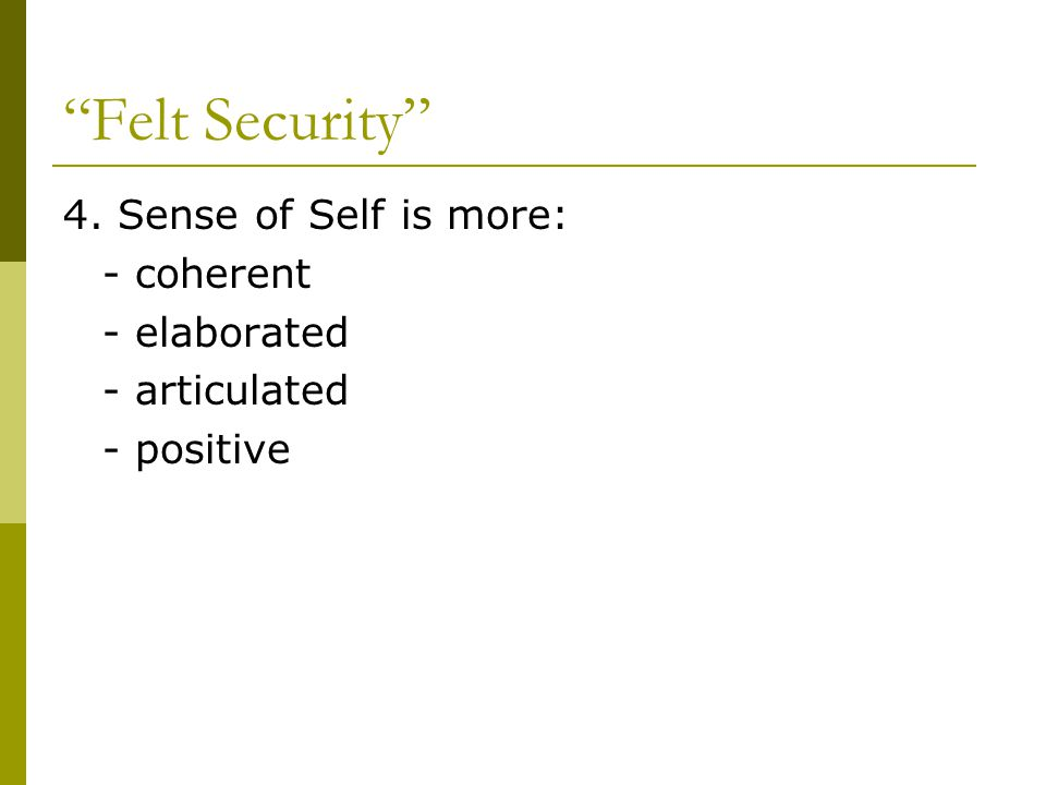 Felt Security 4. Sense of Self is more: - coherent - elaborated - articulated - positive