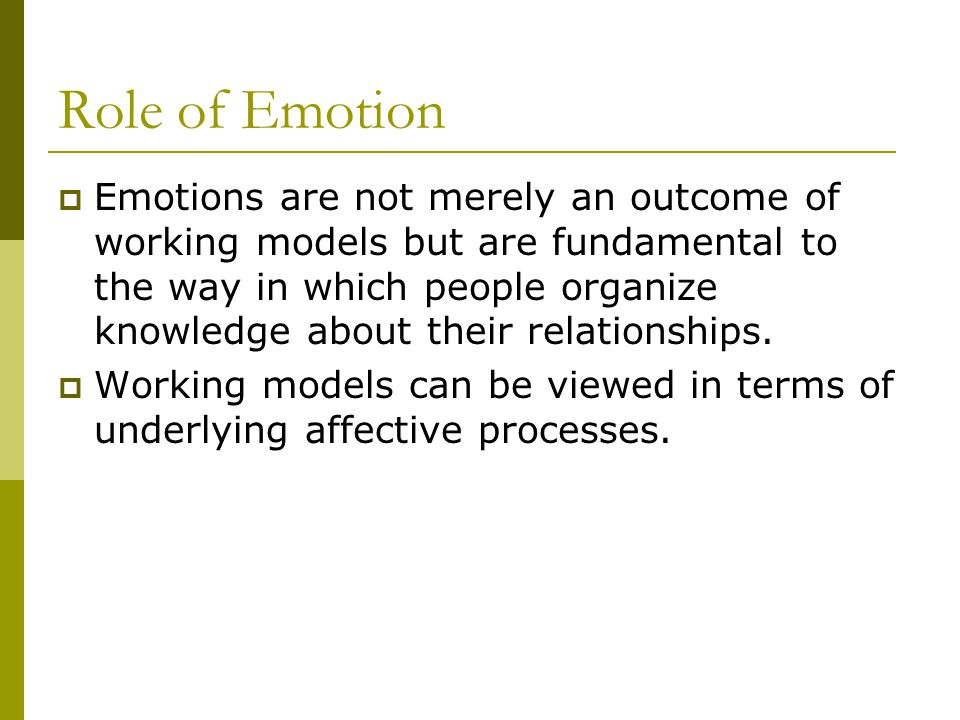 Role of Emotion  Emotions are not merely an outcome of working models but are fundamental to the way in which people organize knowledge about their relationships.