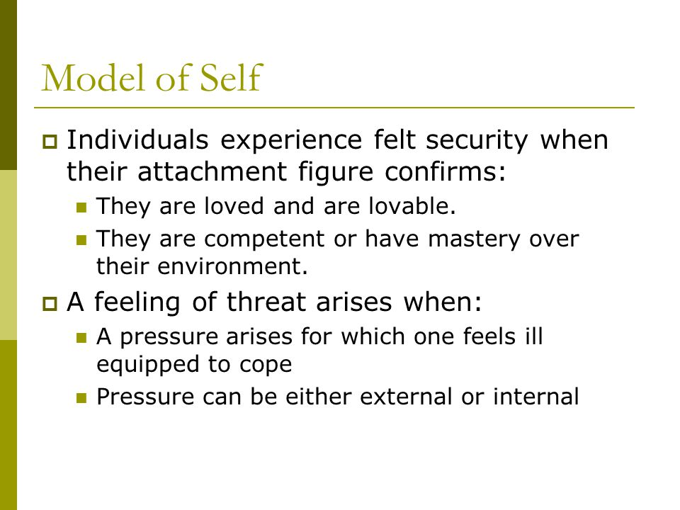 Model of Self  Individuals experience felt security when their attachment figure confirms: They are loved and are lovable.