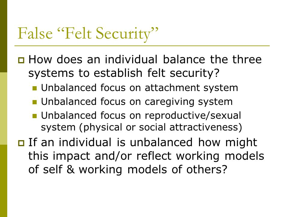 "False ""Felt Security""  How does an individual balance the three systems to establish felt security? Unbalanced focus on attachment system Unbalanced"
