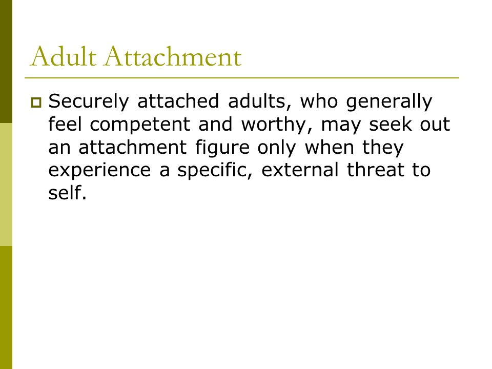 Adult Attachment  Securely attached adults, who generally feel competent and worthy, may seek out an attachment figure only when they experience a specific, external threat to self.