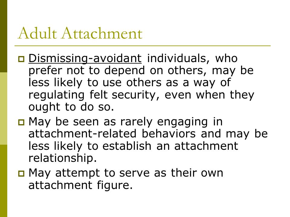 Adult Attachment  Dismissing-avoidant individuals, who prefer not to depend on others, may be less likely to use others as a way of regulating felt s