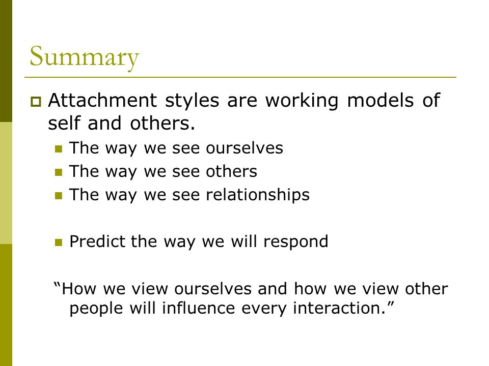 Summary  Attachment styles are working models of self and others. The way we see ourselves The way we see others The way we see relationships Predict