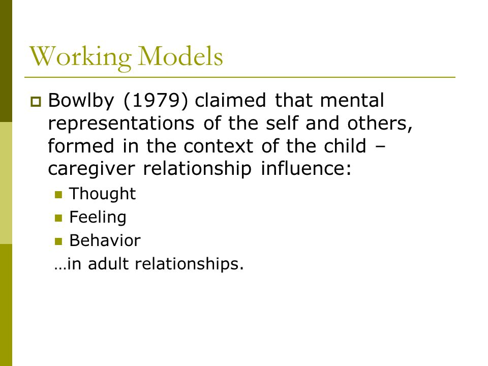 Working Models  Bowlby (1979) claimed that mental representations of the self and others, formed in the context of the child – caregiver relationship influence: Thought Feeling Behavior …in adult relationships.