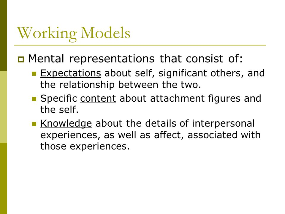 Working Models  Mental representations that consist of: Expectations about self, significant others, and the relationship between the two.
