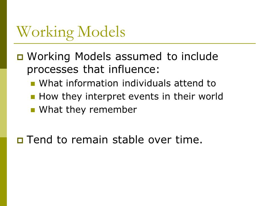 Working Models  Working Models assumed to include processes that influence: What information individuals attend to How they interpret events in their