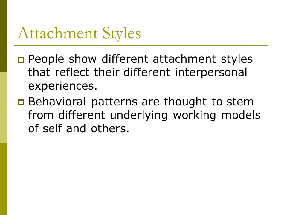 Attachment Styles  People show different attachment styles that reflect their different interpersonal experiences.  Behavioral patterns are thought