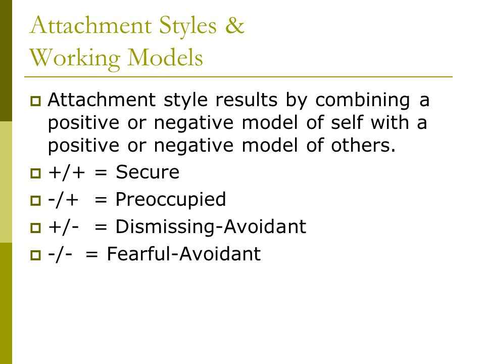 Attachment Styles & Working Models  Attachment style results by combining a positive or negative model of self with a positive or negative model of o